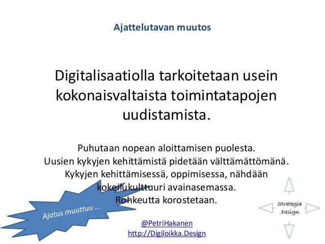 Ajattelutavan muutos Digitalisaatiolla tarkoitetaan usein kokonaisvaltaista toimintatapojen uudistamista. Puhutaan nopean ...