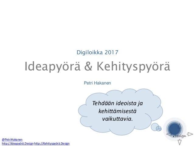 Digiloikka 2017 Ideapyörä & Kehityspyörä Petri Hakanen @PetriHakanen http://Ideapyörä.Design http://Kehityspyörä.Design Te...