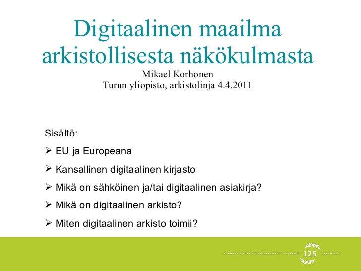 Digitaalinen maailma arkistollisesta näkökulmasta Mikael Korhonen Turun yliopisto, arkistolinja 4.4.2011 <ul><li>Sisältö: ...