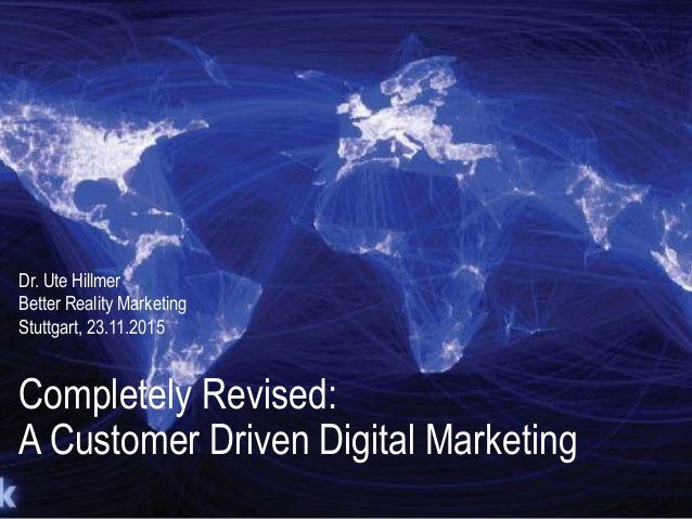 Completely Revised: A Customer Driven Digital Marketing Dr. Ute Hillmer Better Reality Marketing Stuttgart, 23.11.2015