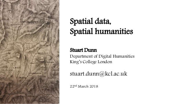 Spatial data, Spatial humanities Stuart Dunn Department of Digital Humanities King's College London stuart.dunn@kcl.ac.uk ...