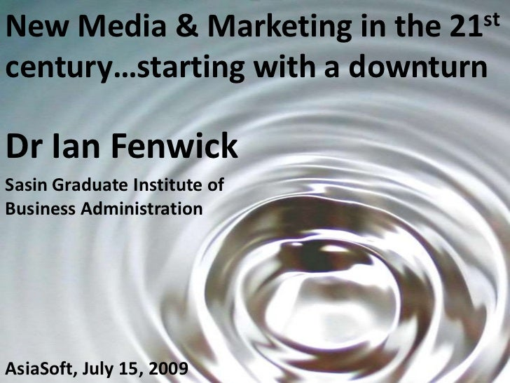 New Media & Marketing in the 21st  century…starting with a downturn<br />Dr Ian Fenwick<br />Sasin Graduate Institute of B...