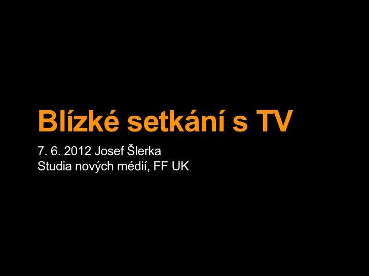 Blízké setkání s TV7. 6. 2012 Josef ŠlerkaStudia nových médií, FF UK