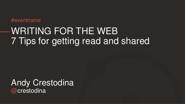 @crestodina Andy Crestodina WRITING FOR THE WEB 7 Tips for getting read and shared #eventname