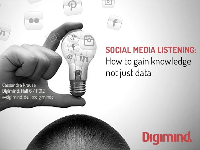 SOCIAL MEDIA LISTENING:  How to gain knowledge  not just data  Cassandra Krause  Digimind: Hall 6 / F012  @digimind_de | @...