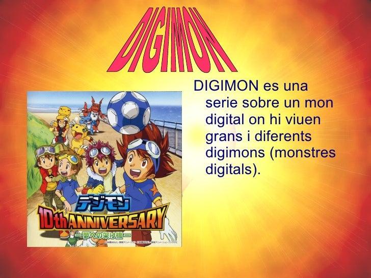 <ul><li>DIGIMON es una serie sobre un mon digital on hi viuen grans i diferents digimons (monstres digitals). </li></ul>DI...