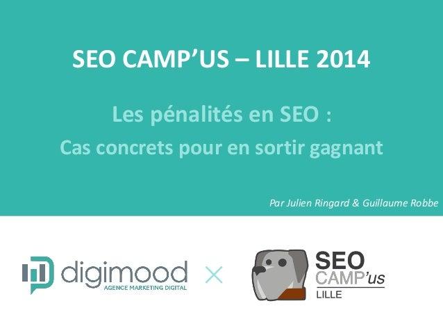 SEO CAMP'US – LILLE 2014  Les pénalités en SEO :  Cas concrets pour en sortir gagnant  Par Julien Ringard & Guillaume Robbe