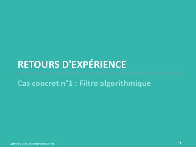 Digimood | agence marketing digital  12  RETOURS D'EXPÉRIENCE  Cas concret n°1 : Filtre algorithmique