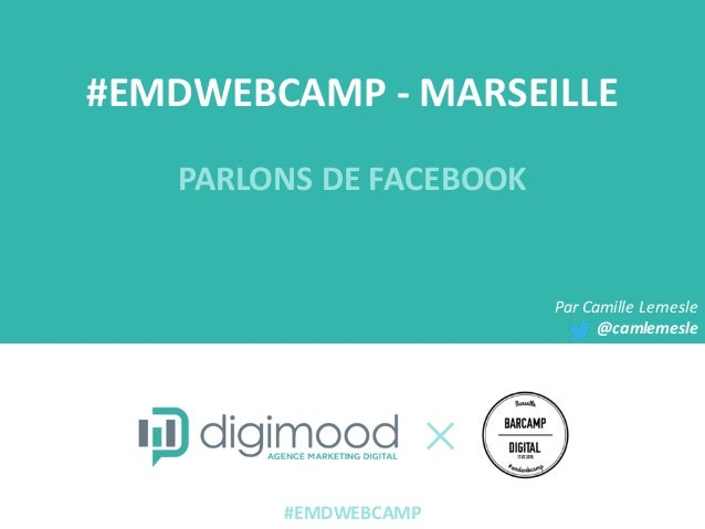 #EMDWEBCAMP  -‐ MARSEILLE PARLONS  DE  FACEBOOK Par  Camille  Lemesle @camlemesle #EMDWEBCAMP