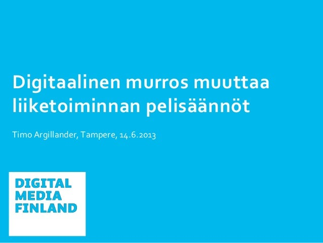 Digitaalinen murros muuttaaliiketoiminnan pelisäännötTimo Argillander, Tampere, 14.6.2013