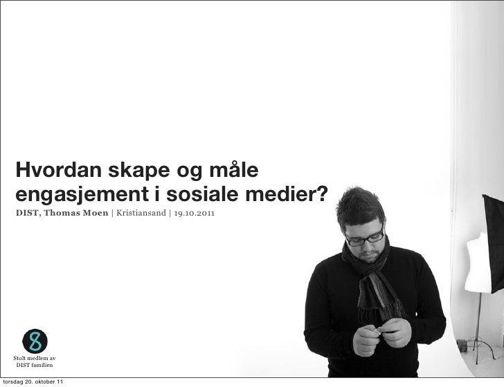 Hvordan skape og måle    engasjement i sosiale medier?    DIST, Thomas Moen | Kristiansand | 19.10.2011   Stolt medlem av ...