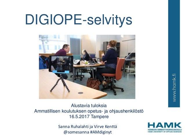 DIGIOPE-selvitys Alustavia tuloksia Ammatillisen koulutuksen opetus- ja ohjaushenkilöstö 16.5.2017 Tampere Sanna Ruhalahti...