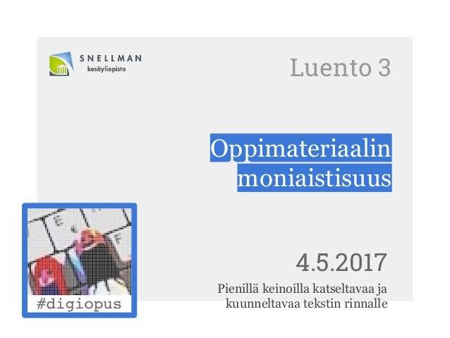 Luento 3 Oppimateriaalin moniaistisuus 4.5.2017 Pienillä keinoilla katseltavaa ja kuunneltavaa tekstin rinnalle