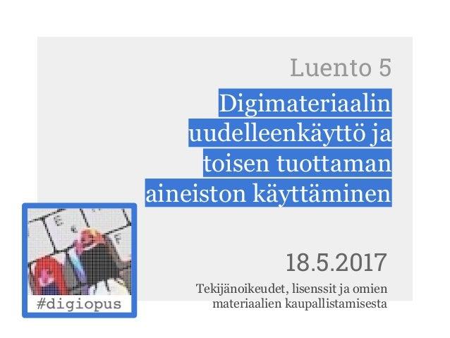 Luento 5 Digimateriaalin uudelleenkäyttö ja toisen tuottaman aineiston käyttäminen 18.5.2017 Tekijänoikeudet, lisenssit ja...