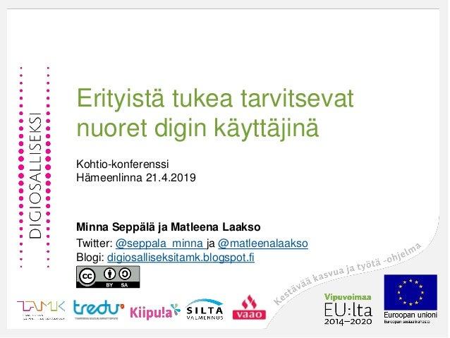 Erityistä tukea tarvitsevat nuoret digin käyttäjinä Kohtio-konferenssi Hämeenlinna 21.4.2019 Minna Seppälä ja Matleena Laa...