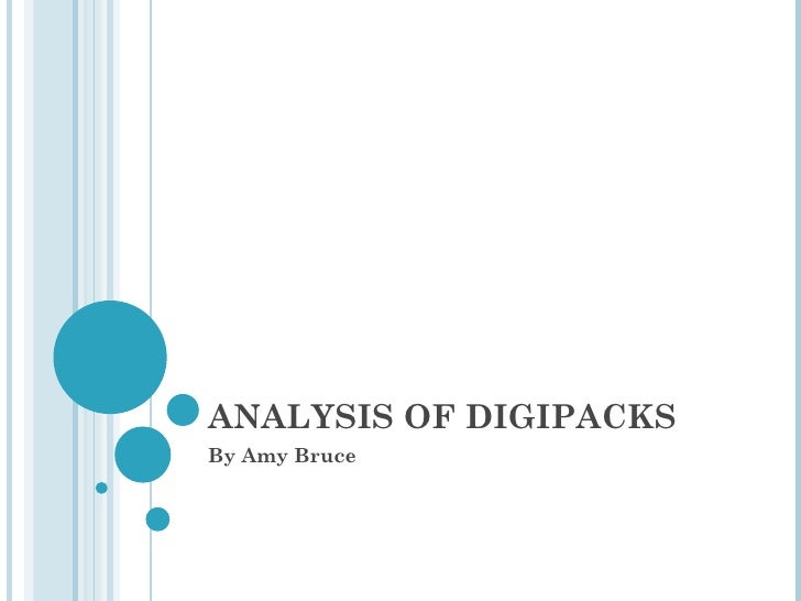 ANALYSIS OF DIGIPACKS By Amy Bruce