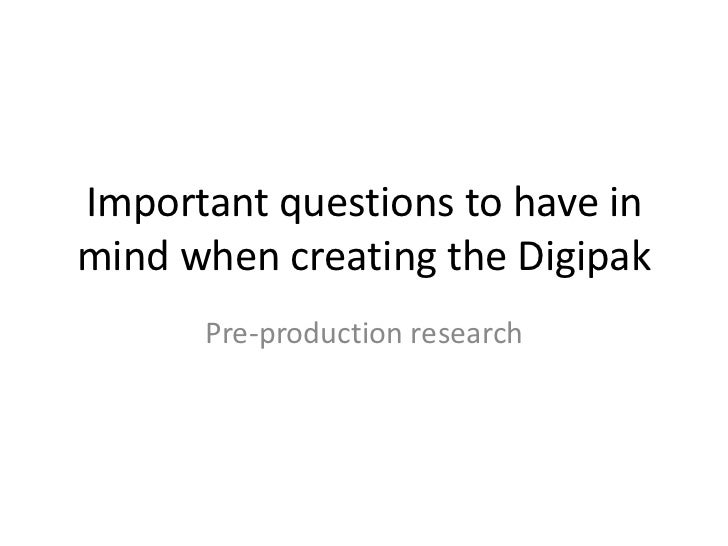 Important questions to have inmind when creating the Digipak      Pre-production research