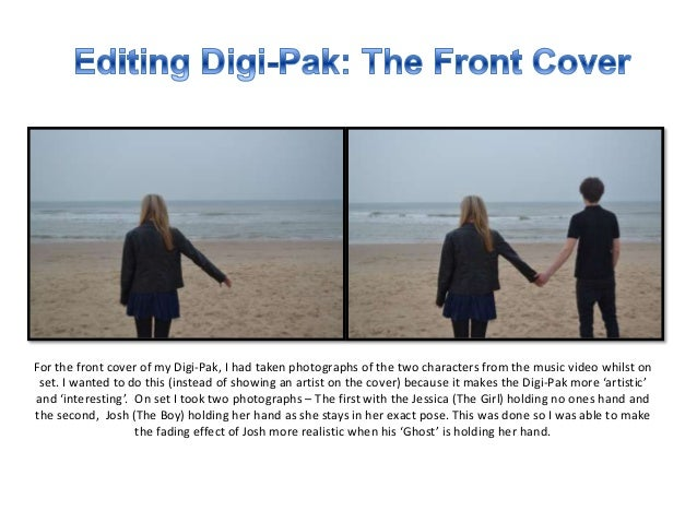 For the front cover of my Digi-Pak, I had taken photographs of the two characters from the music video whilst on set. I wa...