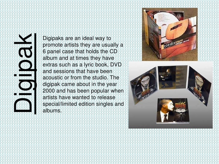 Digipak   Digipaks are an ideal way to          promote artists they are usually a          6 panel case that holds the CD...