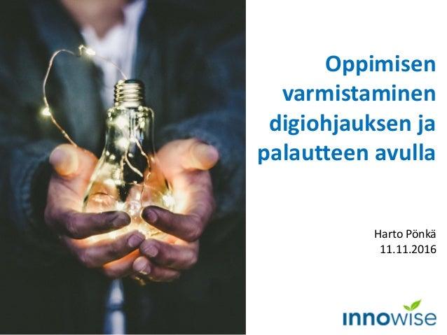 Oppimisen varmistaminen digiohjauksen ja palautteen avulla Harto Pönkä 11.11.2016