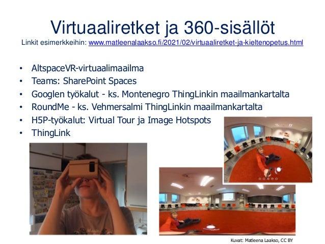 Virtuaaliretket ja 360-sisällöt Linkit esimerkkeihin: www.matleenalaakso.fi/2021/02/virtuaaliretket-ja-kieltenopetus.html ...