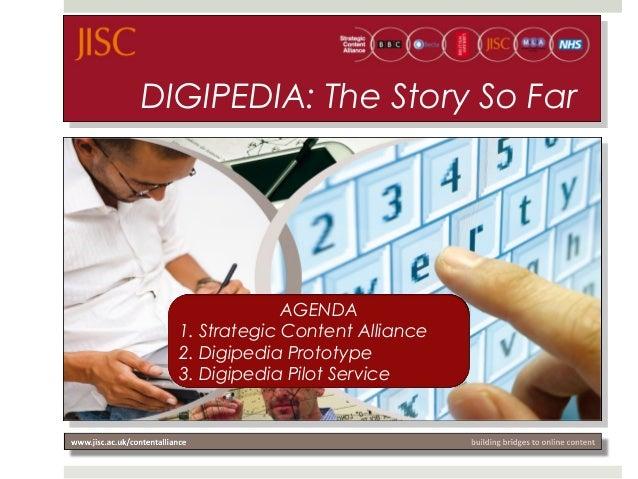 DIGIPEDIA: The Story So Far AGENDA 1. Strategic Content Alliance 2. Digipedia Prototype 3. Digipedia Pilot Service