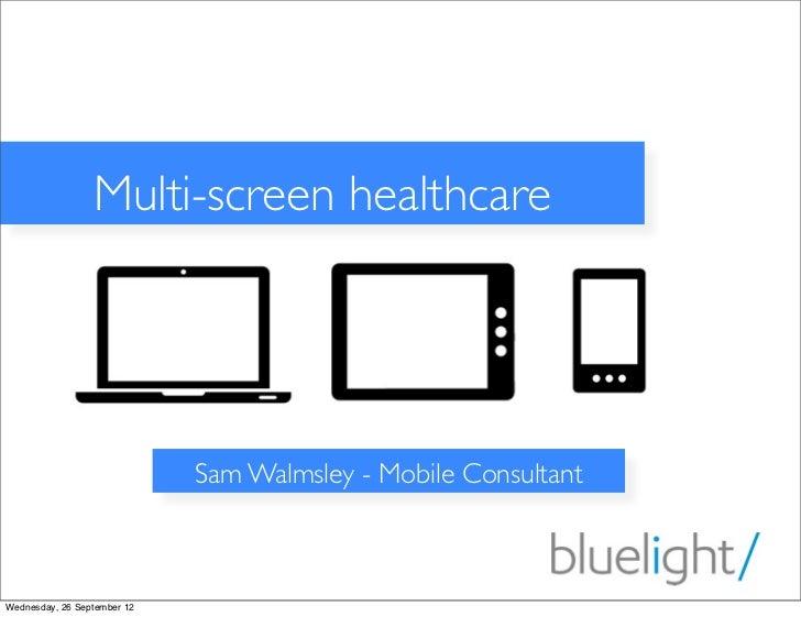Multi-screen healthcare                             Sam Walmsley - Mobile ConsultantWednesday, 26 September 12