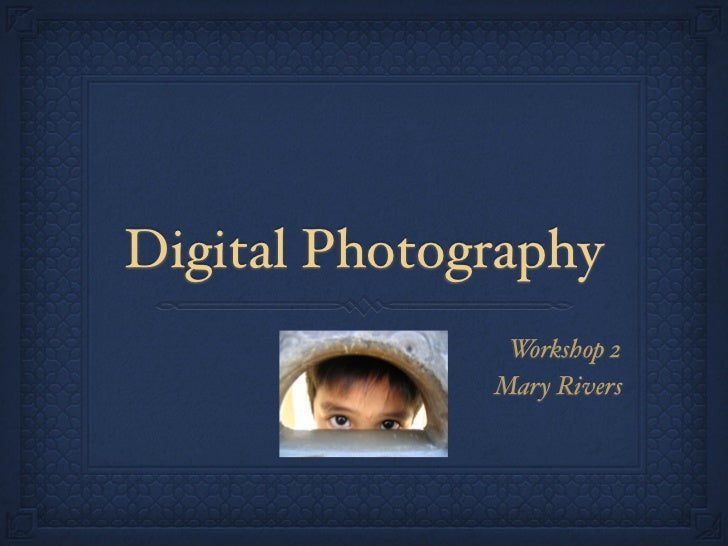 Digital Photography                Workshop 2               Mary Rivers