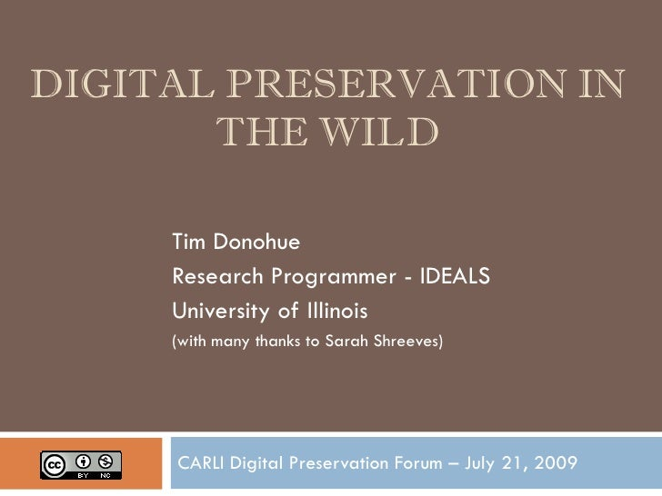 DIGITAL PRESERVATION IN        THE WILD       Tim Donohue      Research Programmer - IDEALS      University of Illinois   ...