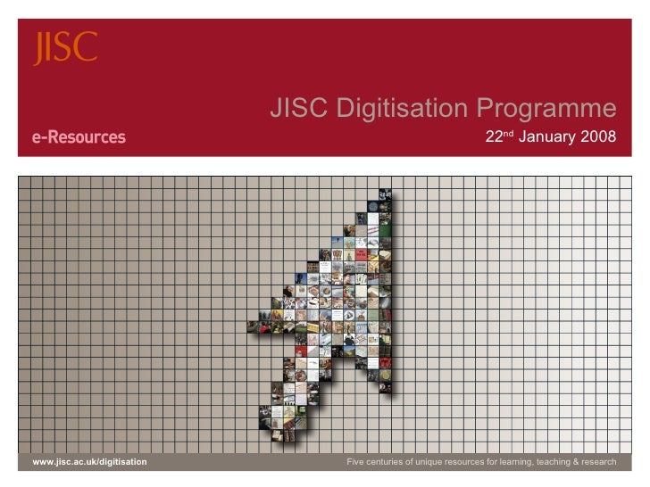 JISC Digitisation Programme 22 nd  January 2008 www.jisc.ac.uk/digitisation Five centuries of unique resources for learnin...