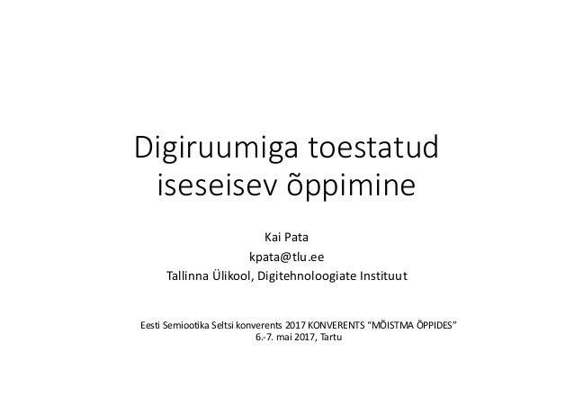 Digiruumiga toestatud iseseisev õppimine KaiPata kpata@tlu.ee Tallinna Ülikool,Digitehnoloogiate Instituut Eesti Semioot...