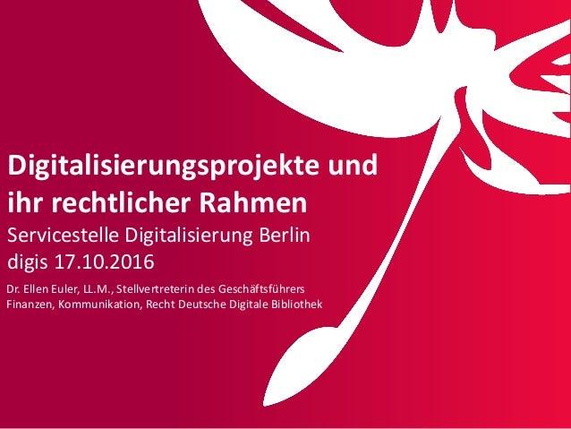 Digitalisierungsprojekte und ihr rechtlicher Rahmen Servicestelle Digitalisierung Berlin digis 17.10.2016 Dr. Ellen Euler,...