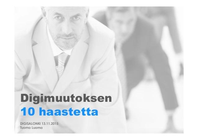 Digimuutoksen 10 haastetta DIGISALONKI 13.11.2015 Tuomo Luoma