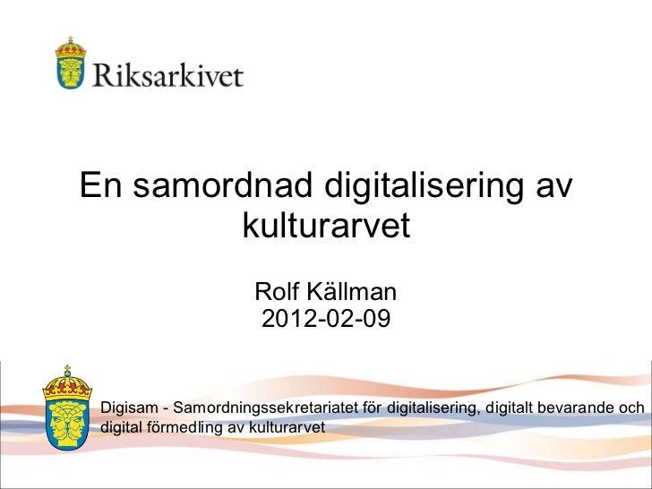 En samordnad digitalisering av kulturarvet Rolf Källman 2012-02-09 Digisam - Samordningssekretariatet för digitalisering, ...