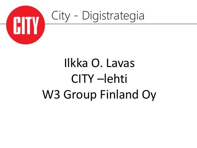 City - Digistrategia   Ilkka O. Lavas     CITY –lehtiW3 Group Finland Oy