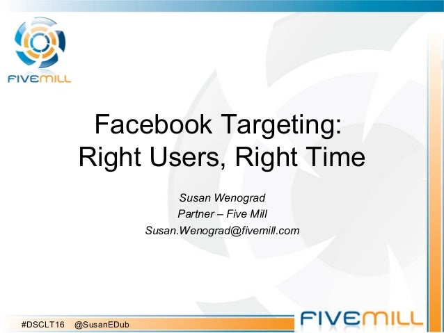 Facebook Targeting: Right Users, Right Time Susan Wenograd Partner – Five Mill Susan.Wenograd@fivemill.com #DSCLT16 @Susan...