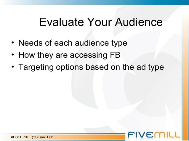 Evaluate Your Audience • Needs of each audience type • How they are accessing FB • Targeting options based on the ad type ...