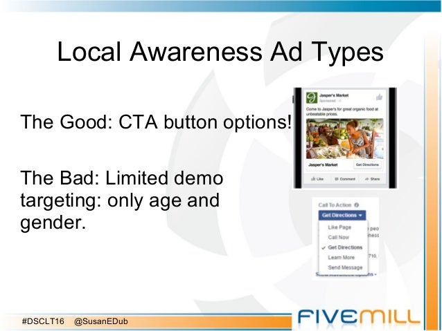 Local Awareness Ad Types The Good: CTA button options! The Bad: Limited demo targeting: only age and gender. #DSCLT16 @Sus...