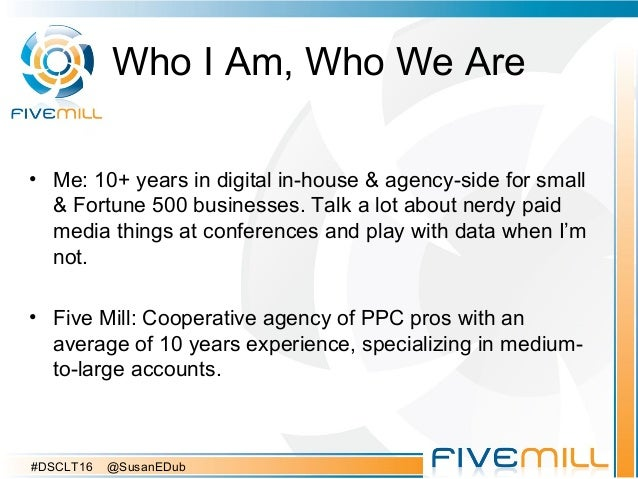 Who I Am, Who We Are • Me: 10+ years in digital in-house & agency-side for small & Fortune 500 businesses. Talk a lot abou...