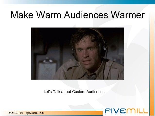 Make Warm Audiences Warmer Let's Talk about Custom Audiences #DSCLT16 @SusanEDub