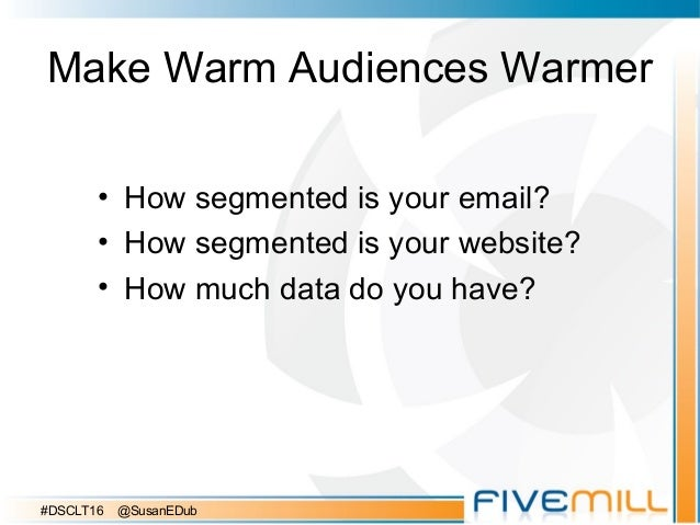 Make Warm Audiences Warmer • How segmented is your email? • How segmented is your website? • How much data do you have? #D...