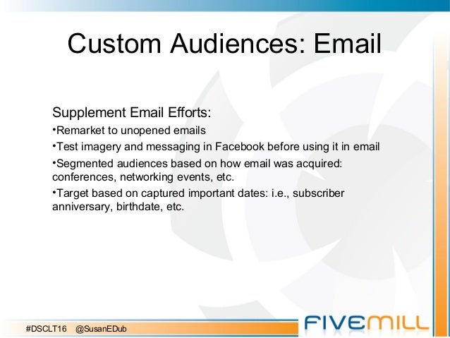 Custom Audiences: Email Supplement Email Efforts: •Remarket to unopened emails •Test imagery and messaging in Facebook bef...