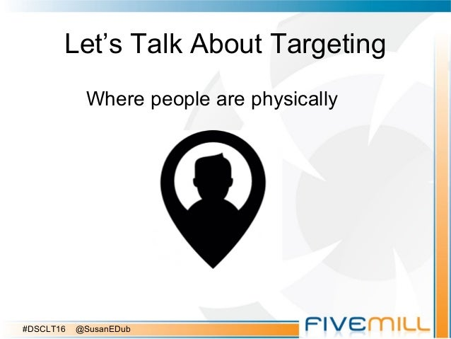 Let's Talk About Targeting Where people are physically #DSCLT16 @SusanEDub