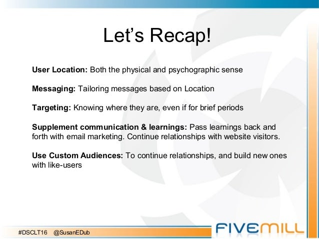 Let's Recap! User Location: Both the physical and psychographic sense Messaging: Tailoring messages based on Location Targ...