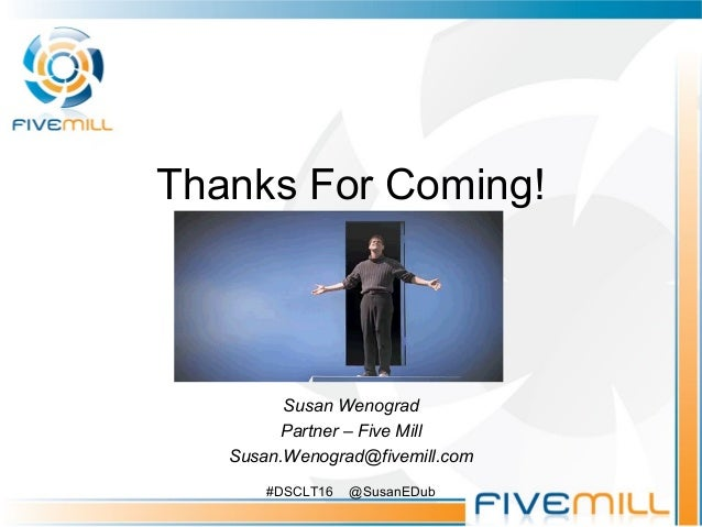 Thanks For Coming! Susan Wenograd Partner – Five Mill Susan.Wenograd@fivemill.com #DSCLT16 @SusanEDub