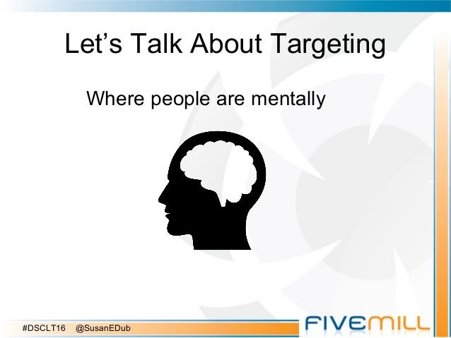 Let's Talk About Targeting Where people are mentally #DSCLT16 @SusanEDub