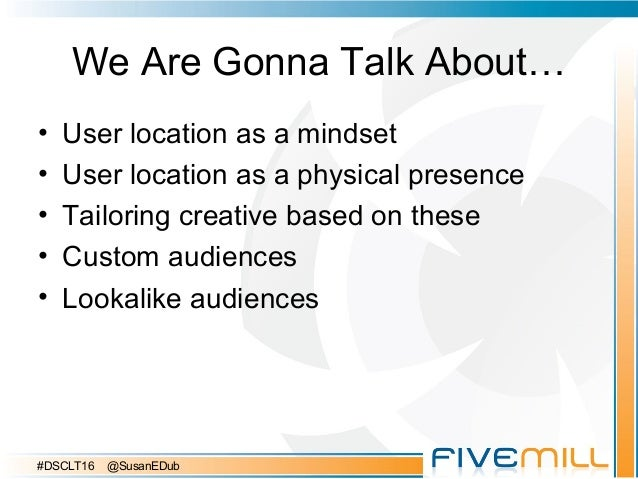 We Are Gonna Talk About… • User location as a mindset • User location as a physical presence • Tailoring creative based on...