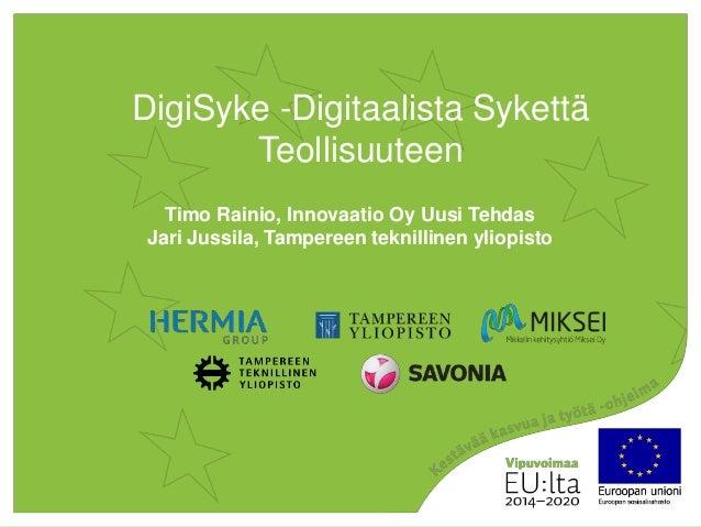 DigiSyke -Digitaalista Sykettä Teollisuuteen Timo Rainio, Innovaatio Oy Uusi Tehdas Jari Jussila, Tampereen teknillinen yl...