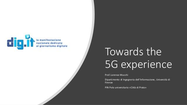 Towards the 5G experience Prof. Lorenzo Mucchi Dipartimento di Ingegneria dell'Informazione, Università di Firenze PIN Pol...