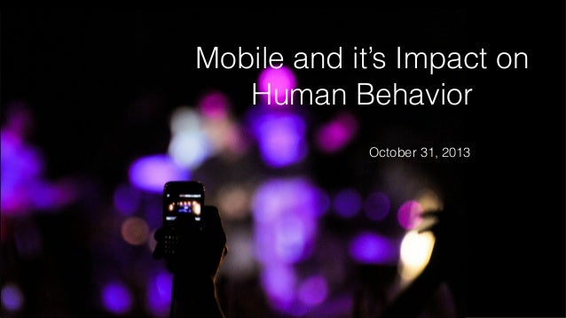 Mobile and it's Impact on Human Behavior October 31, 2013
